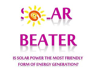 S    lar  Beater Is solar power the most friendly  form of energy generation?