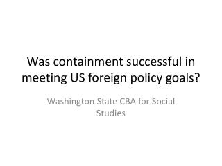 Was containment successful in meeting US foreign policy goals?