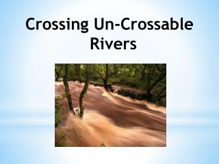 Crossing Un-Crossable Rivers