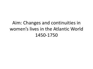 Aim: Changes and continuities in women's lives in the Atlantic World 1450-1750