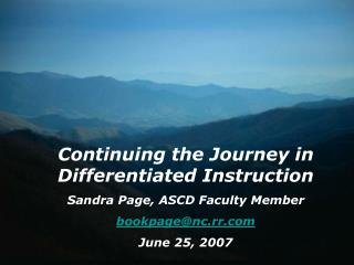 Continuing the Journey in Differentiated Instruction Sandra Page, ASCD Faculty Member bookpage@nc.rr June 25, 2007