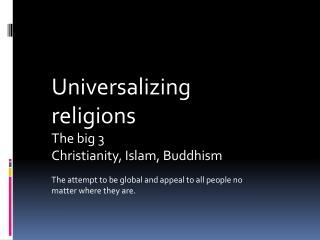 Universalizing religions The big 3 Christianity, Islam, Buddhism