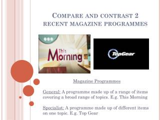 Compare and contrast 2 recent magazine programmes