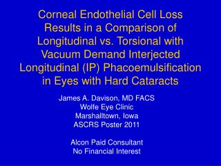 James A. Davison, MD FACS Wolfe Eye Clinic Marshalltown, Iowa ASCRS Poster 2011 Alcon Paid Consultant No Financial Inter