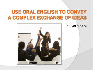 USE ORAL ENGLISH TO CONVEY A COMPLEX EXCHANGE OF IDEAS