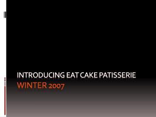 Introducing Eat cake Patisserie Winter 2007