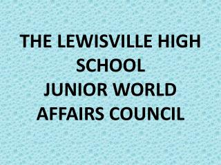 THE LEWISVILLE HIGH SCHOOL JUNIOR WORLD AFFAIRS COUNCIL