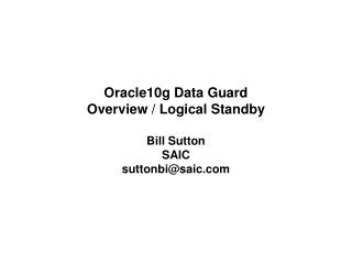 Oracle10g Data Guard Overview / Logical Standby Bill Sutton SAIC suttonbi@saic