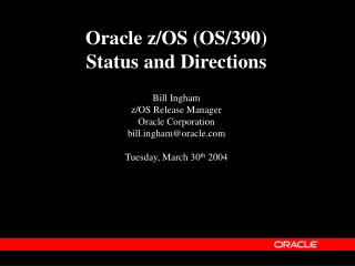 Oracle z/OS (OS/390) Status and Directions Bill Ingham z/OS Release Manager Oracle Corporation billgham@oracle Tuesday,