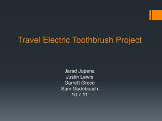 Travel Electric Toothbrush Project Jarad Jupena Justin Lewis Garrett  Groce Sam  Gadebusch 10.7.11