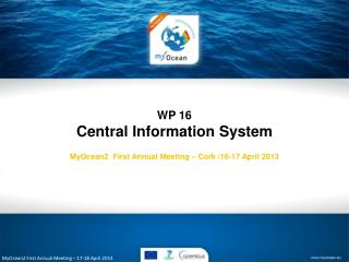 WP 16 Central Information System MyOcean2  First Annual Meeting – Cork /16-17 April 2013