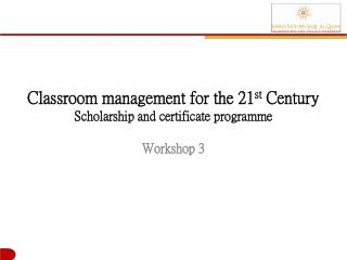 Classroom management for the 21 st  Century Scholarship and certificate  programme Workshop 3