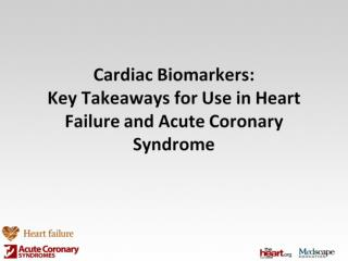 Cardiac Biomarkers:  Key Takeaways  for Use in Heart Failure and Acute Coronary Syndrome