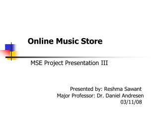 Online Music Store MSE Project Presentation III Presented by: Reshma Sawant 			Major Professor: Dr. Daniel Andresen