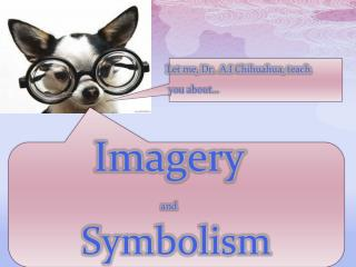 Let me, Dr.  A.I Chihuahua, teach                       you about…  Imagery and Symbolism