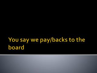 You say we pay/backs to the board