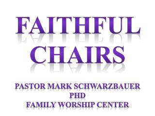 Faithful  Chairs Pastor Mark Schwarzbauer PhD Family Worship  Center
