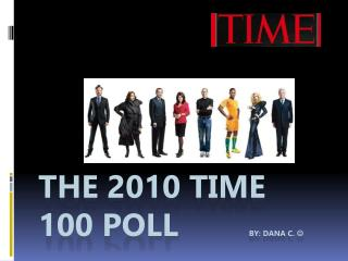 The 2010 Time 100 Poll         By: DANA C.  
