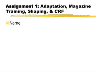 Assignment 1:  Adaptation, Magazine Training, Shaping, & CRF