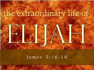 the extraordinary life of  ELIJAH