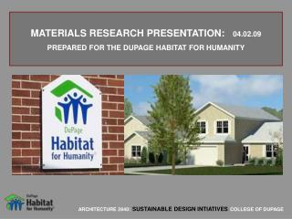 MATERIALS RESEARCH PRESENTATION:    04.02.09 PREPARED FOR THE DUPAGE HABITAT FOR HUMANITY