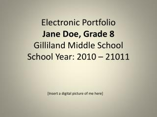 Electronic Portfolio Jane Doe, Grade 8 Gilliland Middle School School Year: 2010 – 21011