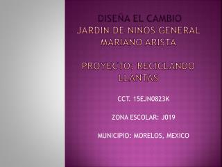 DISEÑA EL CAMBIO JARDIN DE NIÑOS GENERAL MARIANO ARISTA PROYECTO: RECICLANDO LLANTAS