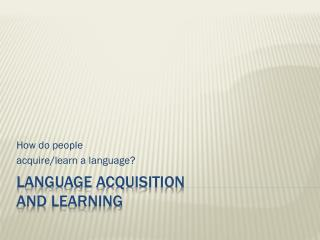 Language Acquisition  and Learning