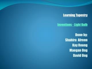 Learning Tapestry Inventions - Light Bulb Done by: Shahira Afreen Kay  Reong Maegan Ong David  Ong
