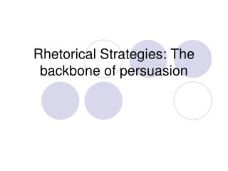 Rhetorical Strategies:  The backbone of persuasion