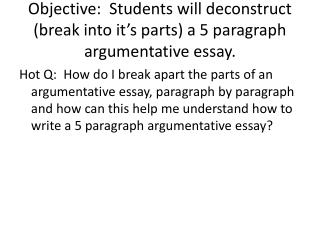 Objective:  Students will deconstruct (break into it's parts) a 5 paragraph argumentative essay.
