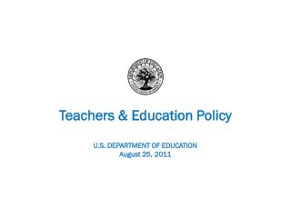Teachers & Education Policy U.S. DEPARTMENT OF EDUCATION August 25, 2011