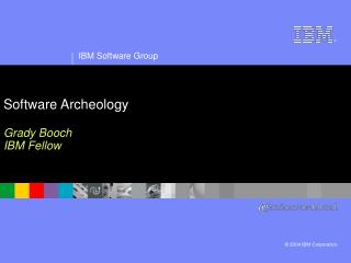 Software Archeology Grady Booch IBM Fellow