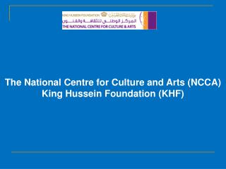 The National Centre for Culture and Arts (NCCA) King Hussein Foundation (KHF)
