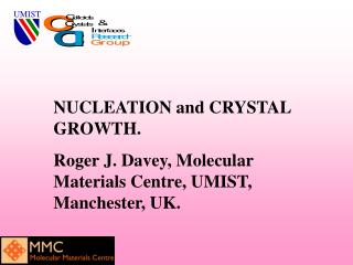 NUCLEATION and CRYSTAL GROWTH. Roger J. Davey, Molecular Materials Centre, UMIST, Manchester, UK.