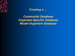 Creating a … Community Database Organism-Specific Database Model-Organism Database
