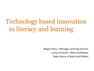 Technology based innovation in literacy and learning Megan Perry | Manager, Learning Services