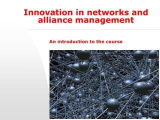 Innovation in networks and alliance management An introduction to the course