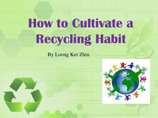 How to Cultivate  a  R ecycling Habit