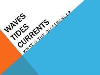 Waves  Tides Currents