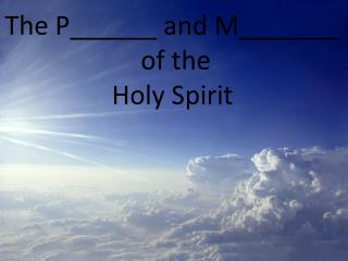 The  P______  and  M_______  of the Holy Spirit