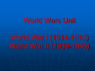World Wars Unit World War I (1914-1918) World War II (1939-1945)