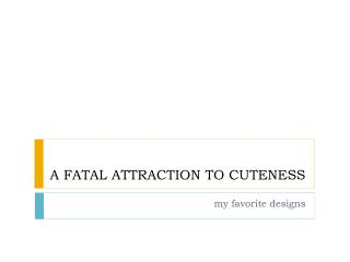 A FATAL ATTRACTION TO CUTENESS