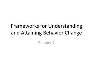 Frameworks for Understanding and Attaining Behavior Change