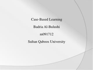 Case-Based Learning Badria  Al- Bulushi m091712 Sultan  Q aboos  University