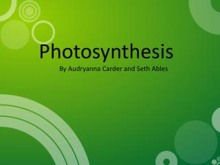 Photosynthesis By  Audryanna  Carder and Seth  Ables