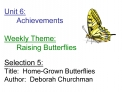 Unit 6:  Achievements         Weekly Theme:  Raising Butterflies  Selection 5: Title:  Home-Grown Butterflies Author:  D