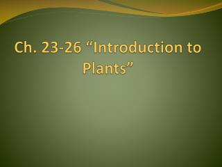 "Ch.  23-26  ""Introduction to                                                            Plants """
