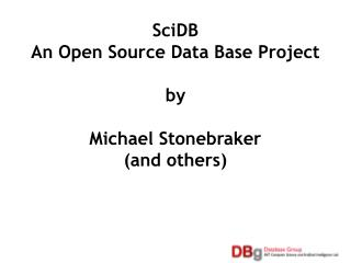 SciDB An Open Source Data Base Project  by Michael Stonebraker (and others)
