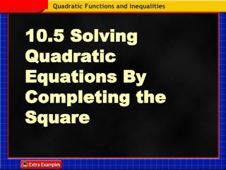 10.5 Solving   Quadratic   Equations By Completing the Square